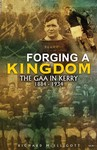 Forging a Kingdom - The GAA in Kerry 1884-1934